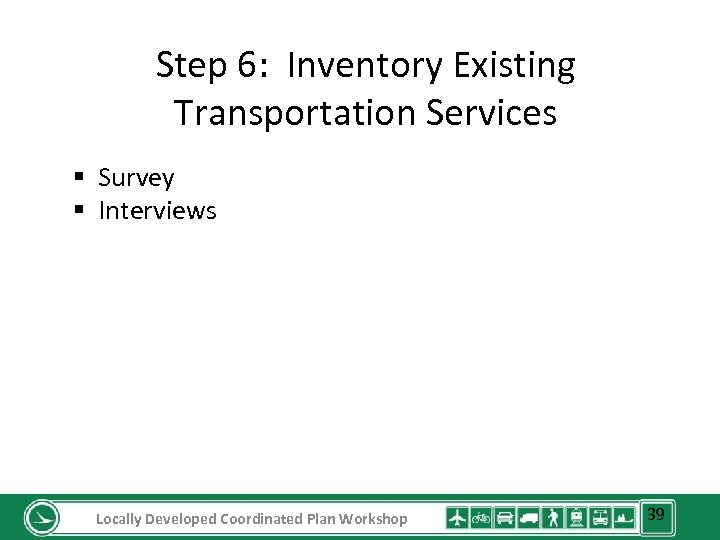 Step 6: Inventory Existing Transportation Services § Survey § Interviews Locally Developed Coordinated Plan