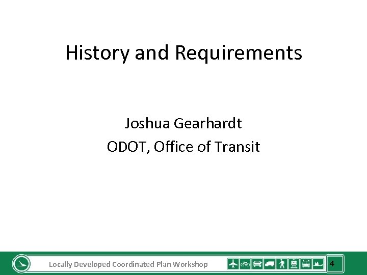 History and Requirements Joshua Gearhardt ODOT, Office of Transit Locally Developed Coordinated Plan Workshop