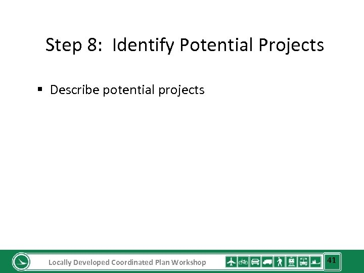 Step 8: Identify Potential Projects § Describe potential projects Locally Developed Coordinated Plan Workshop