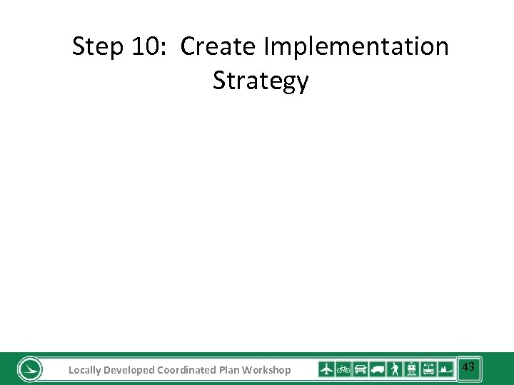 Step 10: Create Implementation Strategy Locally Developed Coordinated Plan Workshop 43