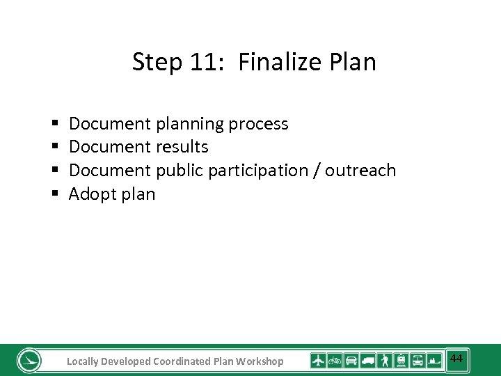 Step 11: Finalize Plan § § Document planning process Document results Document public participation