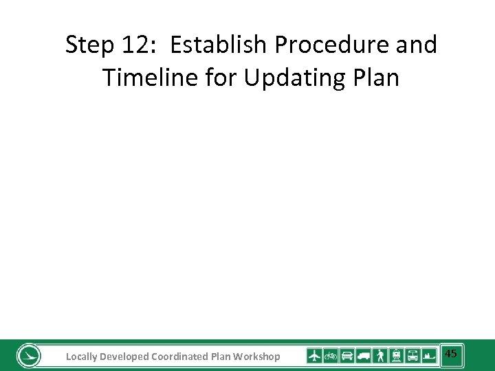 Step 12: Establish Procedure and Timeline for Updating Plan Locally Developed Coordinated Plan Workshop