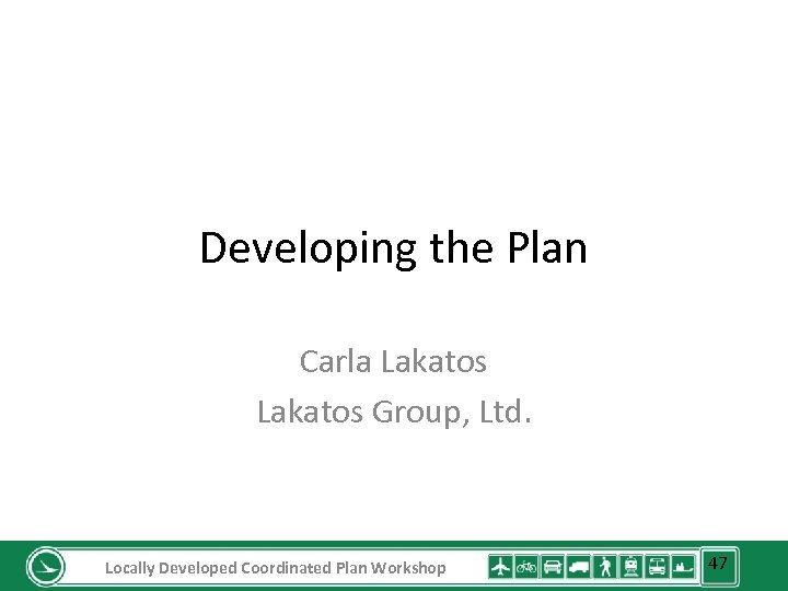 Developing the Plan Carla Lakatos Group, Ltd. Locally Developed Coordinated Plan Workshop 47
