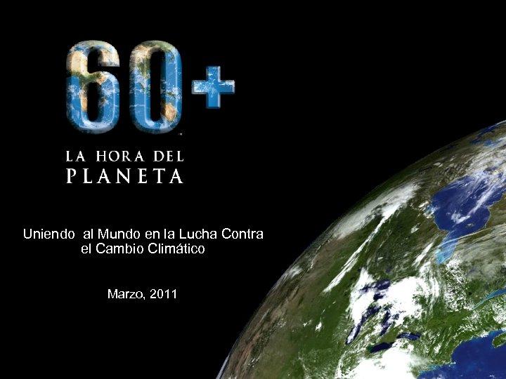 Uniendo al Mundo en la Lucha Contra el Cambio Climático Marzo, 2011