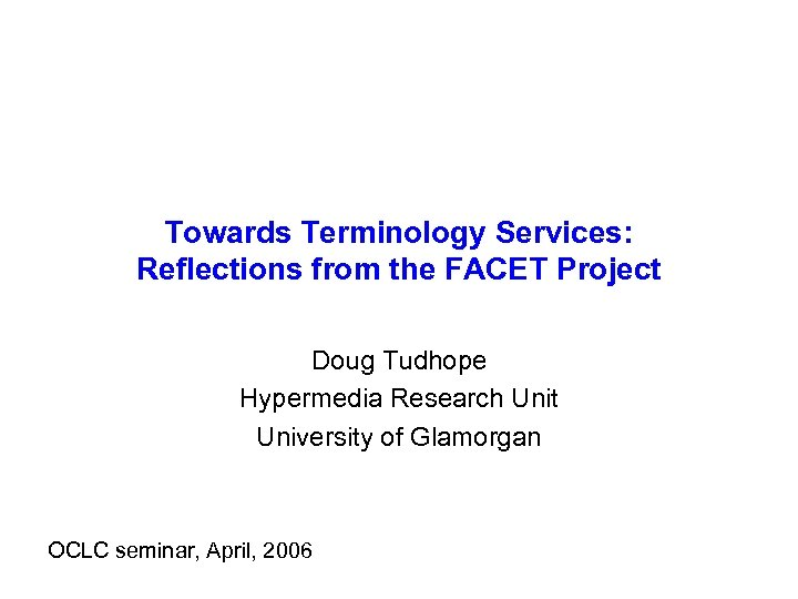 Towards Terminology Services: Reflections from the FACET Project Doug Tudhope Hypermedia Research Unit University