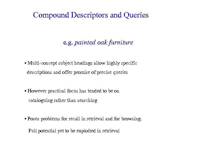 Compound Descriptors and Queries e. g. painted oak furniture • Multi-concept subject headings allow