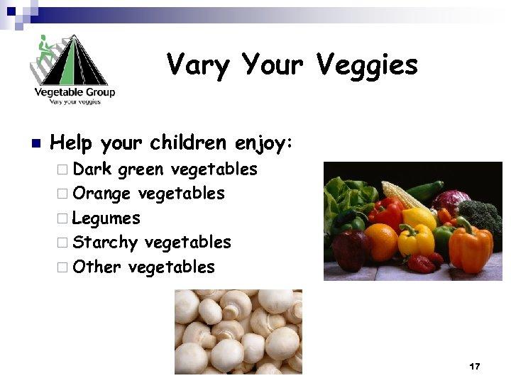 Vary Your Veggies n Help your children enjoy: ¨ Dark green vegetables ¨ Orange