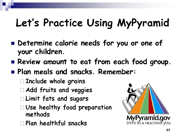 Let's Practice Using My. Pyramid n n n Determine calorie needs for you or