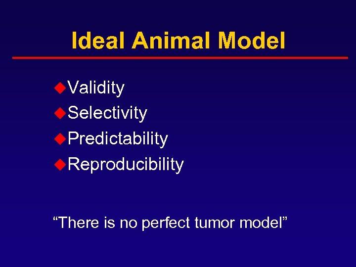 "Ideal Animal Model u. Validity u. Selectivity u. Predictability u. Reproducibility ""There is no"