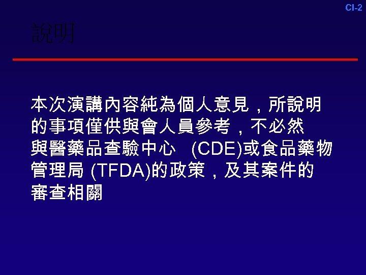 CI-2 說明 本次演講內容純為個人意見,所說明 的事項僅供與會人員參考,不必然 與醫藥品查驗中心 (CDE)或食品藥物 管理局 (TFDA)的政策,及其案件的 審查相關