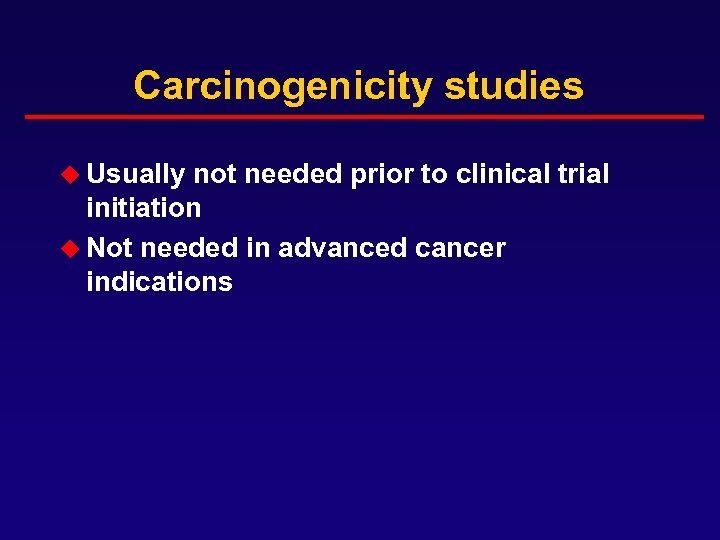 Carcinogenicity studies u Usually not needed prior to clinical trial initiation u Not needed