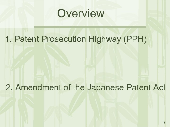 Overview 1. Patent Prosecution Highway (PPH) 2. Amendment of the Japanese Patent Act 2