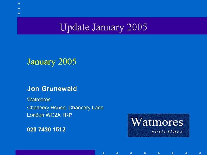Update January 2005 Jon Grunewald Watmores Chancery House, Chancery Lane London WC 2 A