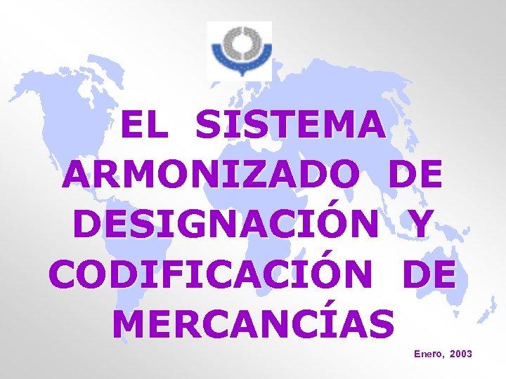 EL SISTEMA ARMONIZADO DE DESIGNACIÓN Y CODIFICACIÓN DE MERCANCÍAS Enero, 2003