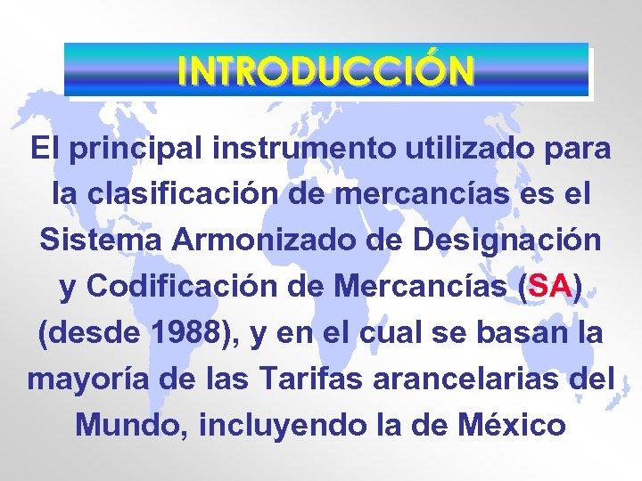 INTRODUCCIÓN El principal instrumento utilizado para la clasificación de mercancías es el Sistema Armonizado