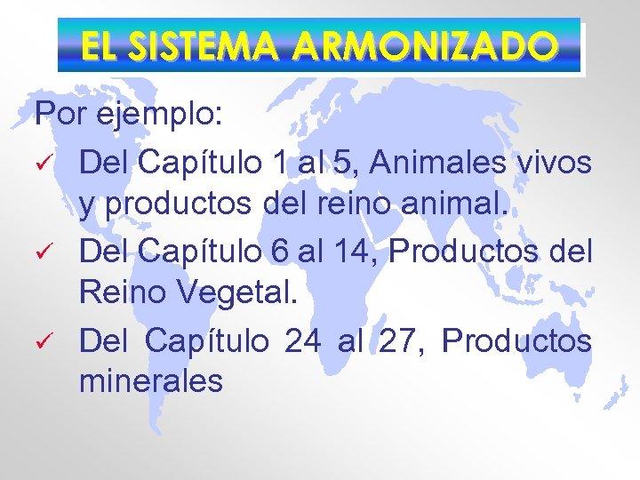EL SISTEMA ARMONIZADO Por ejemplo: ü Del Capítulo 1 al 5, Animales vivos y