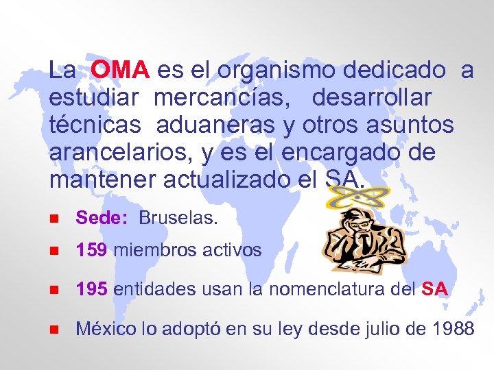 La OMA es el organismo dedicado a estudiar mercancías, desarrollar técnicas aduaneras y otros