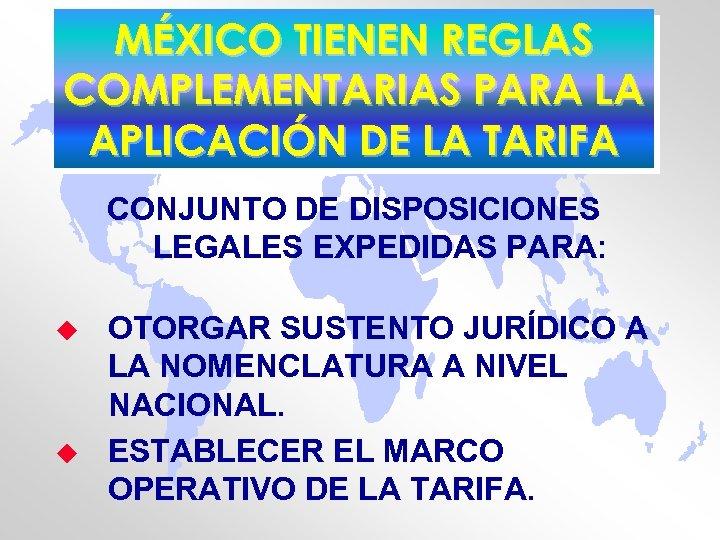 MÉXICO TIENEN REGLAS COMPLEMENTARIAS PARA LA APLICACIÓN DE LA TARIFA CONJUNTO DE DISPOSICIONES LEGALES