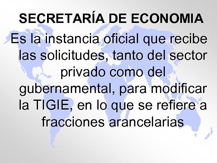 SECRETARÍA DE ECONOMIA Es la instancia oficial que recibe las solicitudes, tanto del sector