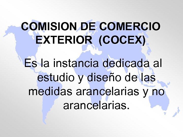 COMISION DE COMERCIO EXTERIOR (COCEX) Es la instancia dedicada al estudio y diseño de