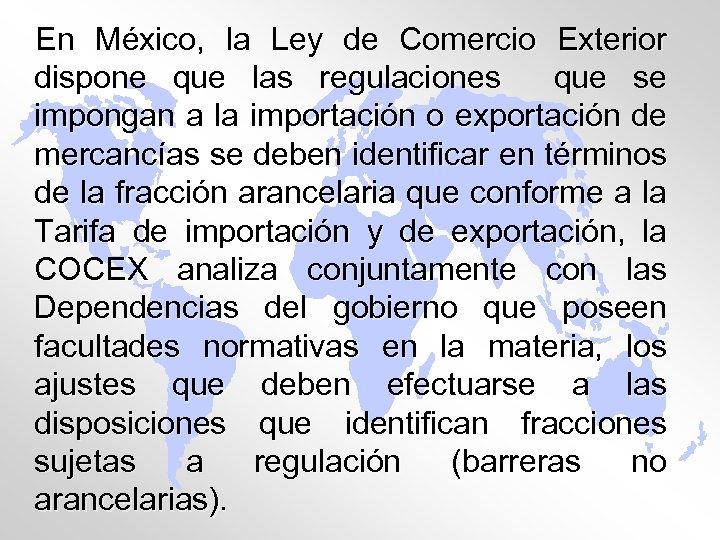 En México, la Ley de Comercio Exterior dispone que las regulaciones que se impongan