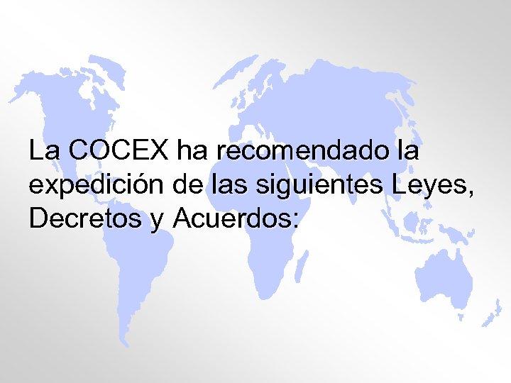 La COCEX ha recomendado la expedición de las siguientes Leyes, Decretos y Acuerdos: