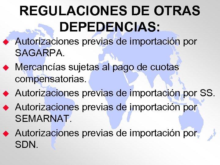 REGULACIONES DE OTRAS DEPEDENCIAS: u u u Autorizaciones previas de importación por SAGARPA. Mercancías
