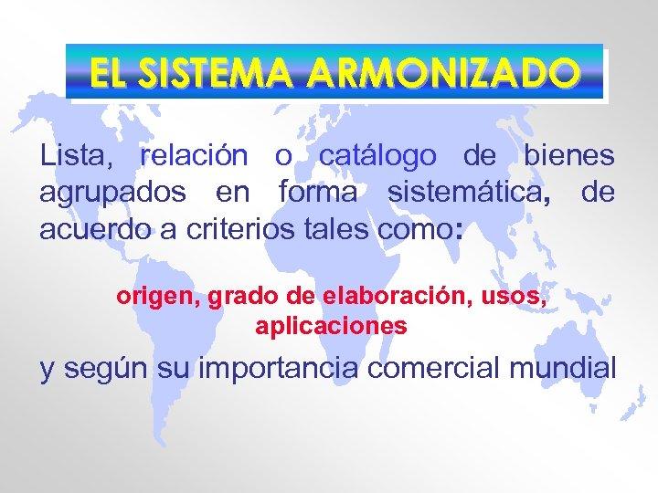 EL SISTEMA ARMONIZADO Lista, relación o catálogo de bienes agrupados en forma sistemática, de