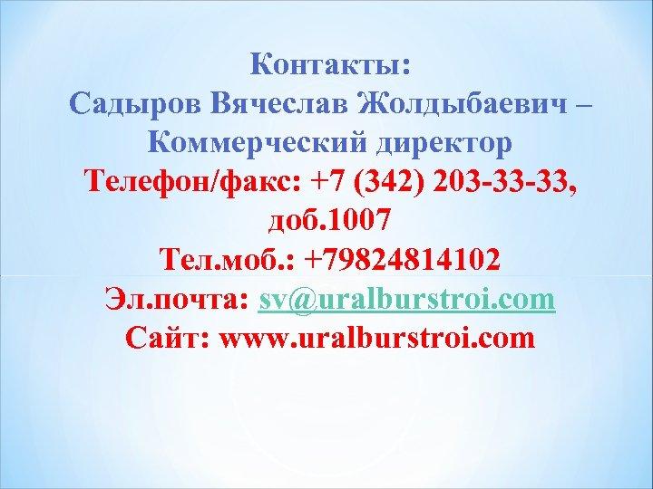 Контакты: Садыров Вячеслав Жолдыбаевич – Коммерческий директор Телефон/факс: +7 (342) 203 -33 -33, доб.