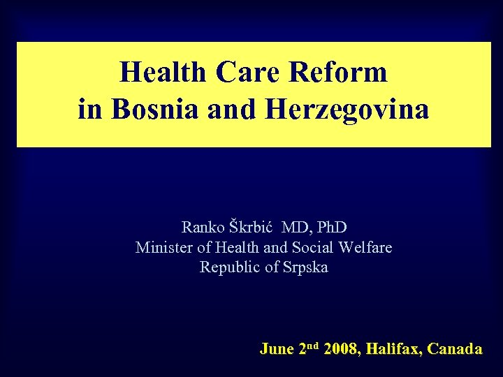 Health Care Reform in Bosnia and Herzegovina Ranko Škrbić MD, Ph. D Minister of