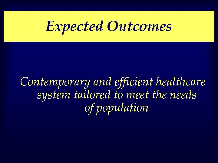 Expected Outcomes Contemporary and efficient healthcare system tailored to meet the needs of population