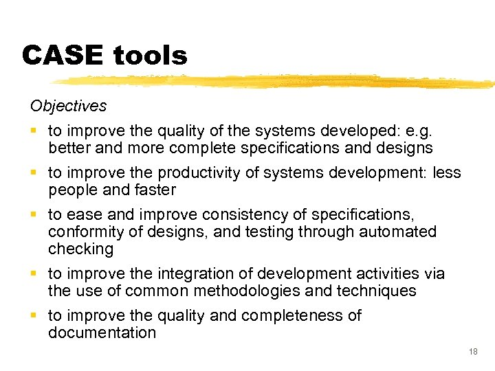 CASE tools Objectives § to improve the quality of the systems developed: e. g.