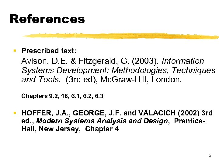 References § Prescribed text: Avison, D. E. & Fitzgerald, G. (2003). Information Systems Development: