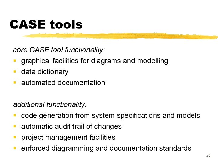 CASE tools core CASE tool functionality: § graphical facilities for diagrams and modelling §