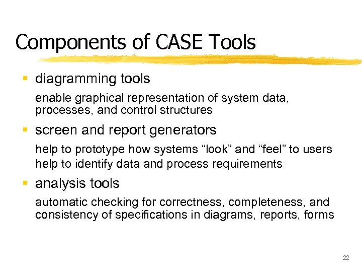 Components of CASE Tools § diagramming tools enable graphical representation of system data, processes,