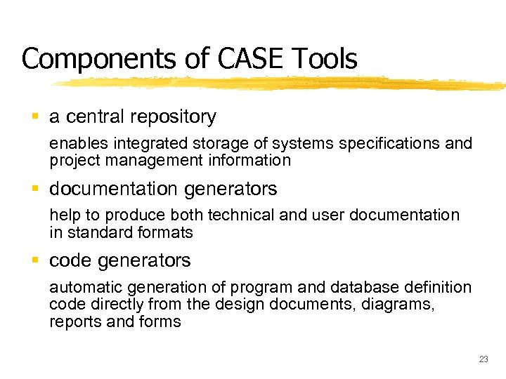 Components of CASE Tools § a central repository enables integrated storage of systems specifications
