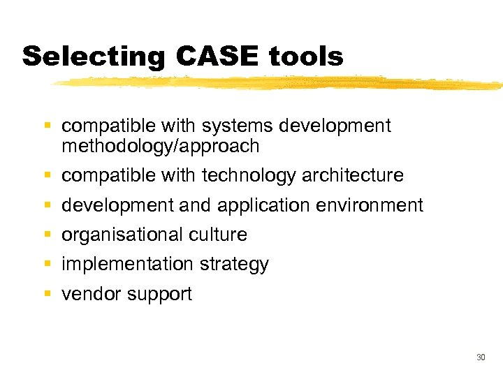 Selecting CASE tools § compatible with systems development methodology/approach § compatible with technology architecture