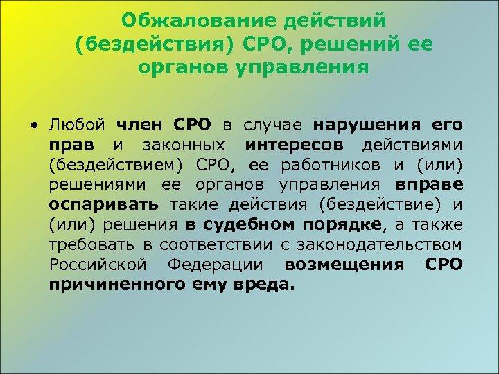Обжалование действий (бездействия) СРО, решений ее органов управления • Любой член СРО в случае