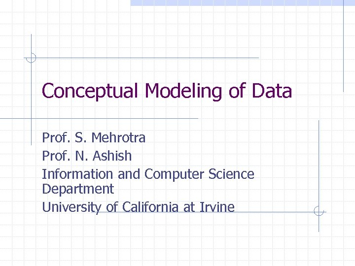 Conceptual Modeling of Data Prof. S. Mehrotra Prof. N. Ashish Information and Computer Science