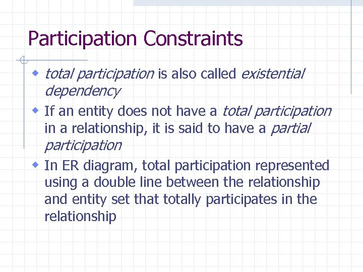 Participation Constraints w total participation is also called existential dependency w If an entity