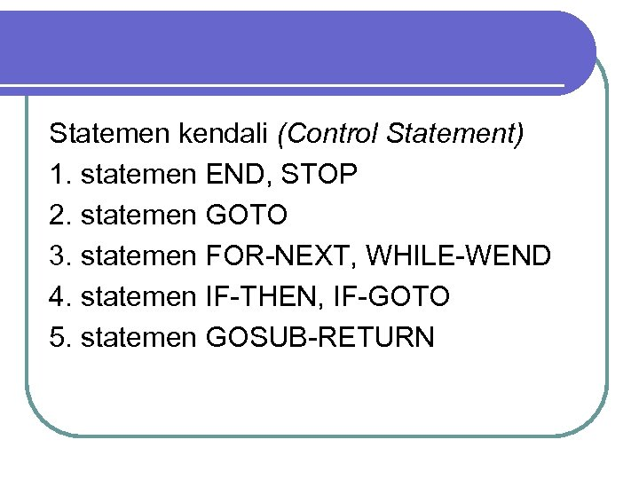 Statemen kendali (Control Statement) 1. statemen END, STOP 2. statemen GOTO 3. statemen FOR-NEXT,
