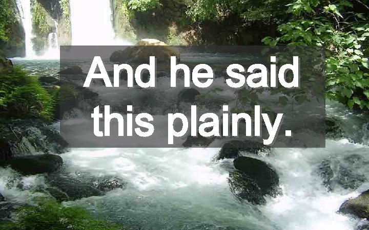 And he said this plainly.