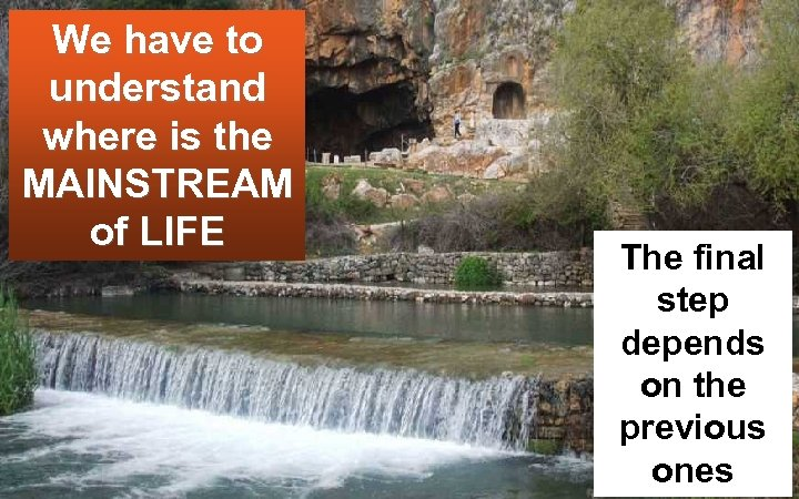 We have to understand where is the MAINSTREAM of LIFE The final step depends