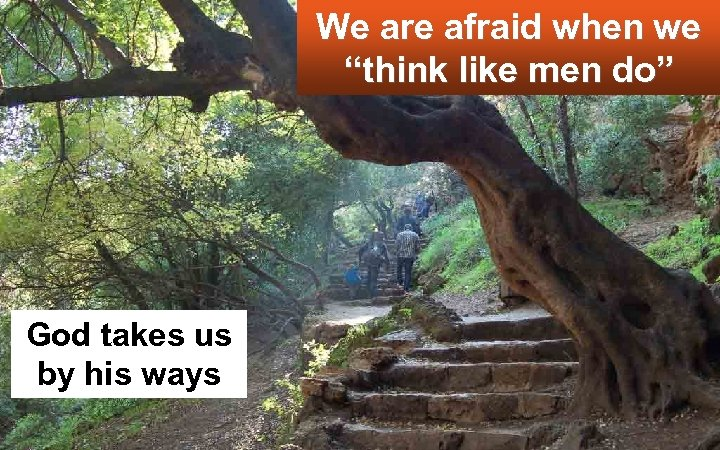"We are afraid when we ""think like men do"" God takes us by his"