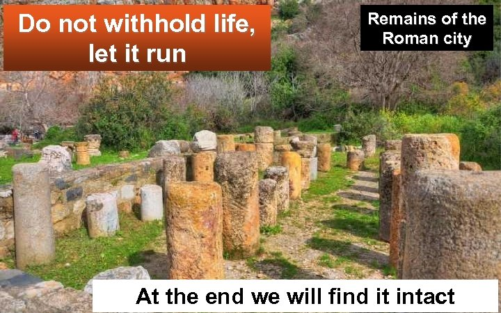 Do not withhold life, let it run Remains of the Roman city At the