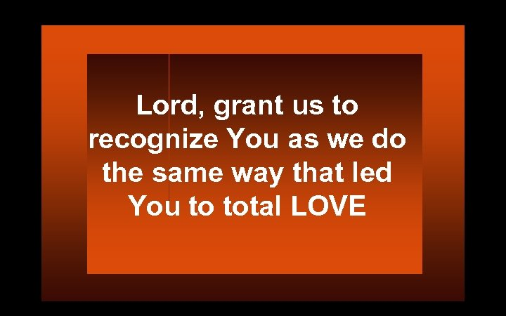 Lord, grant us to recognize You as we do the same way that led