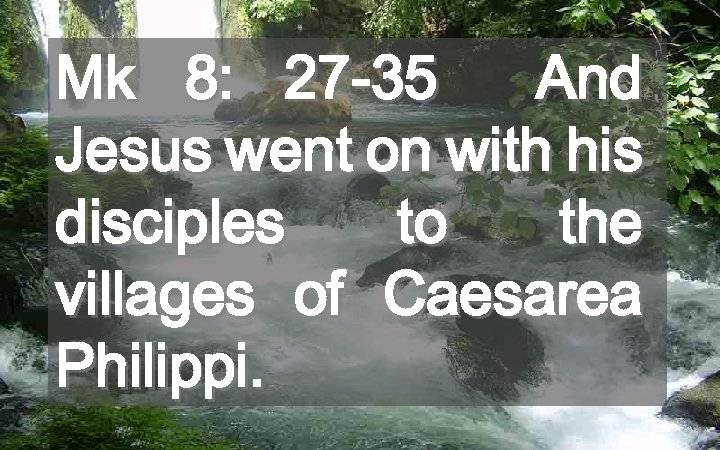 Mk 8: 27 -35 And Jesus went on with his disciples to the villages