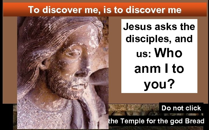 To discover me, is to discover me Jesus asks the disciples, and us: Who