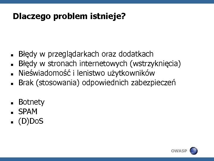 Dlaczego problem istnieje? Błędy w przeglądarkach oraz dodatkach Błędy w stronach internetowych (wstrzyknięcia) Nieświadomość