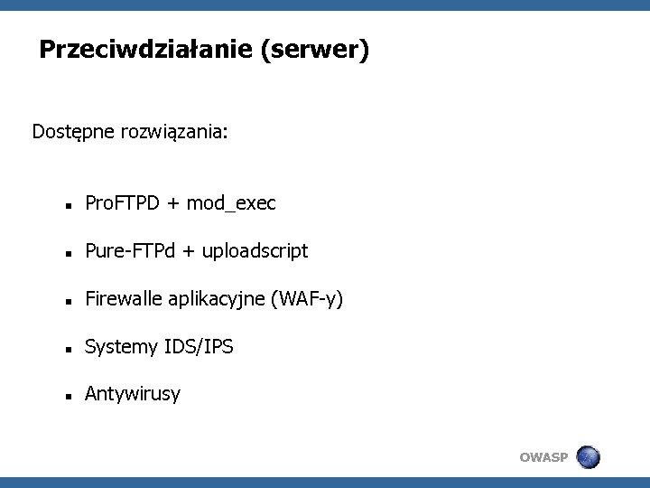Przeciwdziałanie (serwer) Dostępne rozwiązania: Pro. FTPD + mod_exec Pure-FTPd + uploadscript Firewalle aplikacyjne (WAF-y)